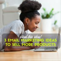 STEAL THIS IDEA #1: Three Email Marketing Ideas to Help You Sell More Products