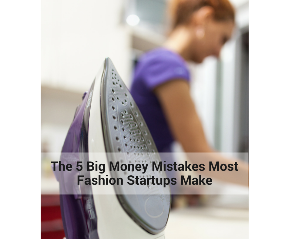 The 5 Big Money Mistakes Most Fashion Startups Make Fashion Brain Academy